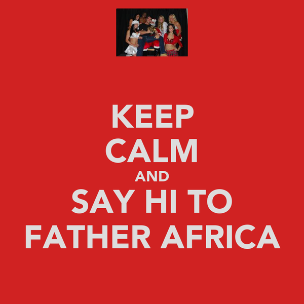 KEEP CALM AND SAY HI TO FATHER AFRICA