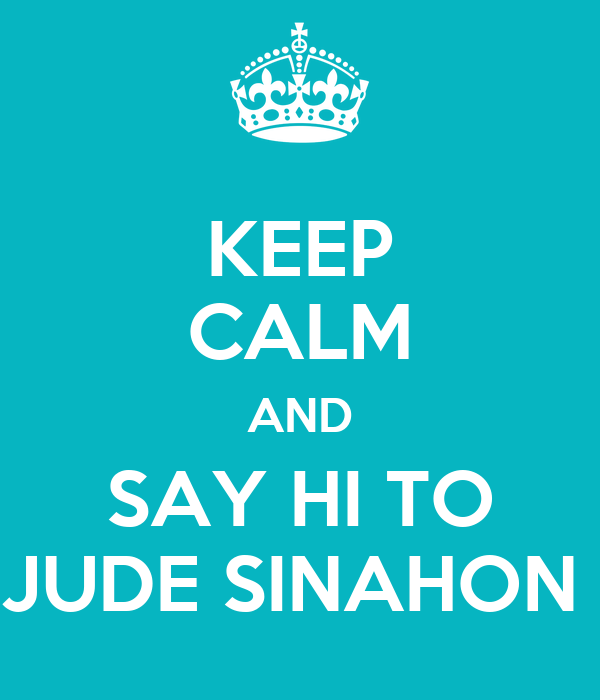 KEEP CALM AND SAY HI TO JUDE SINAHON