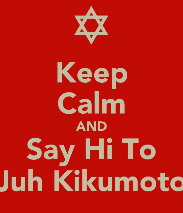 Keep Calm AND Say Hi To Juh Kikumoto