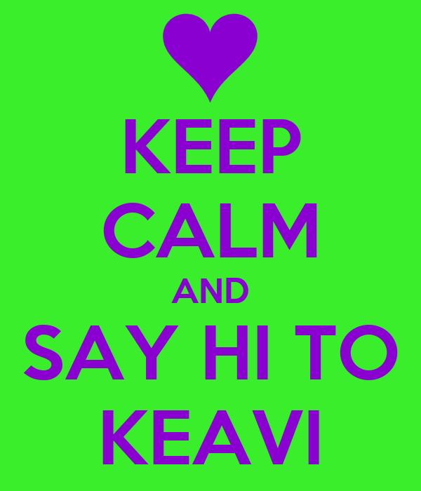 KEEP CALM AND SAY HI TO KEAVI