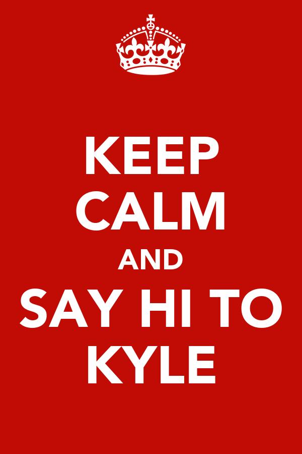 KEEP CALM AND SAY HI TO KYLE