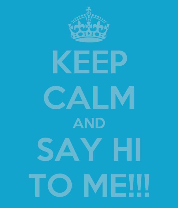 KEEP CALM AND SAY HI TO ME!!!