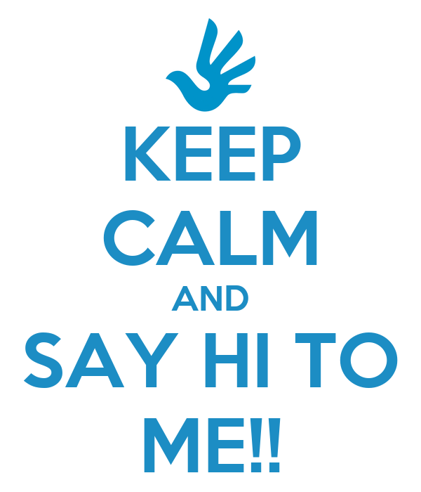 KEEP CALM AND SAY HI TO ME!!