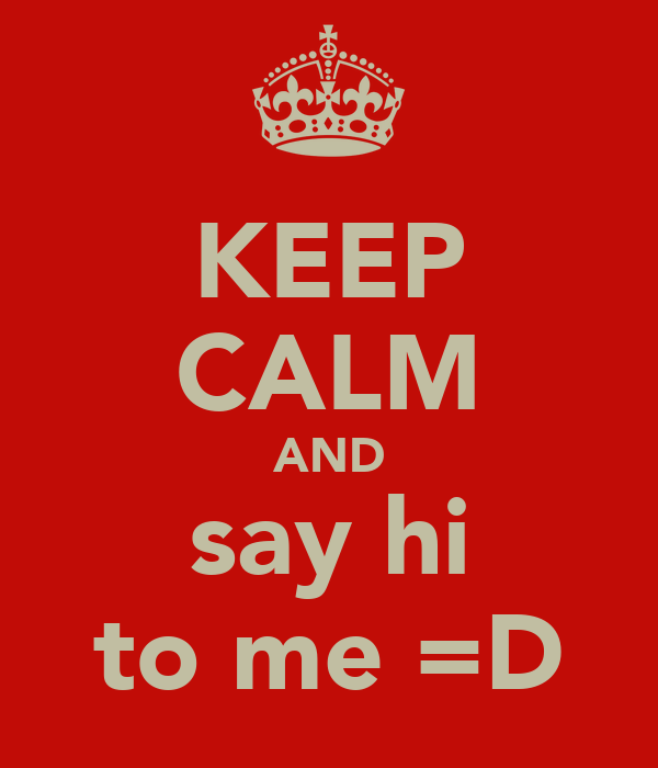 KEEP CALM AND say hi to me =D