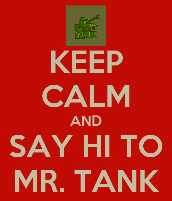 KEEP CALM AND SAY HI TO MR. TANK