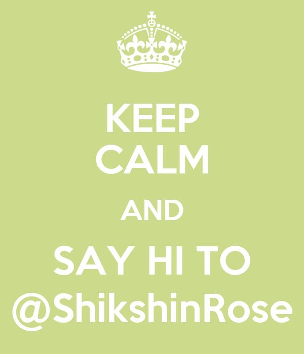 KEEP CALM AND SAY HI TO @ShikshinRose