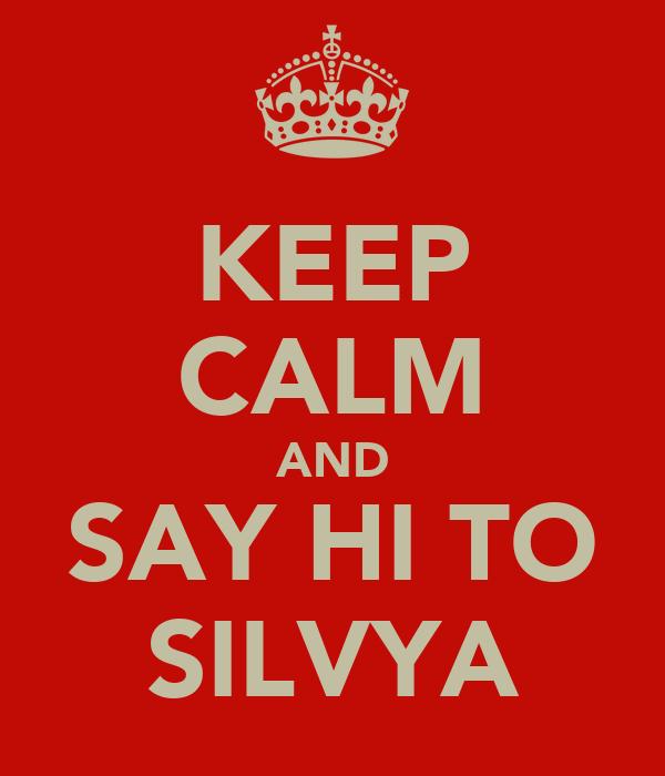 KEEP CALM AND SAY HI TO SILVYA