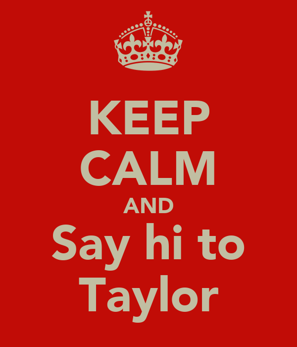 KEEP CALM AND Say hi to Taylor