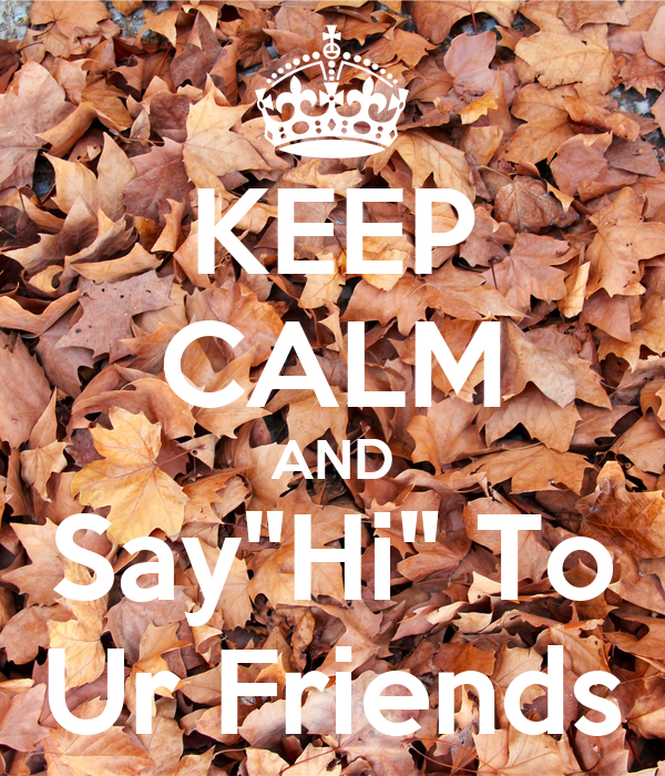 """KEEP CALM AND Say""""Hi"""" To Ur Friends"""