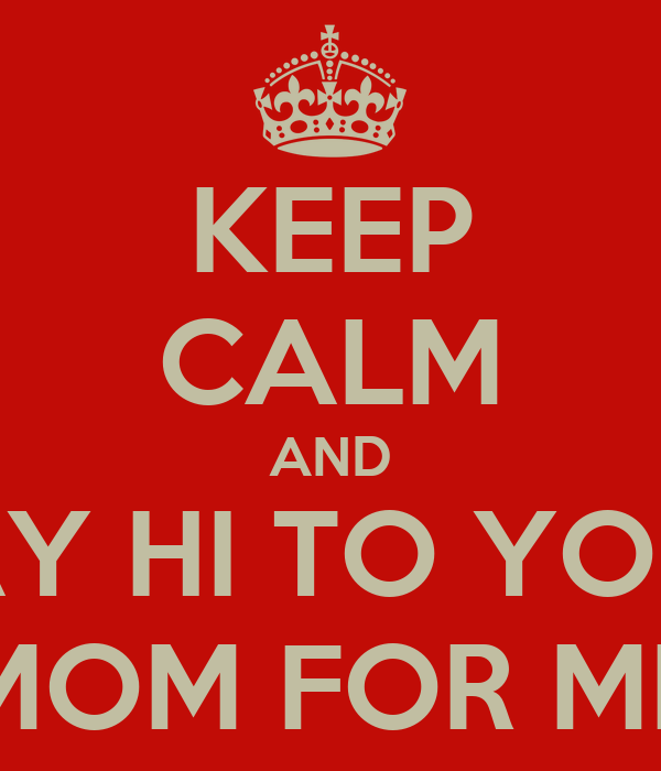 KEEP CALM AND SAY HI TO YOUR MOM FOR ME