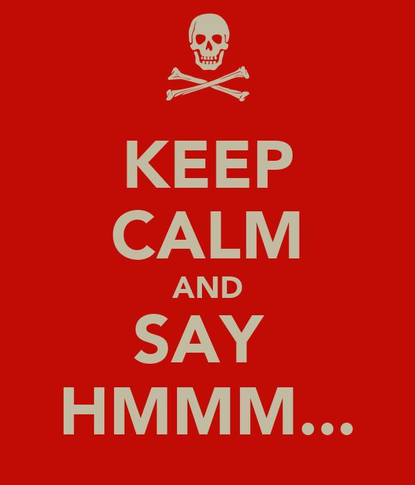 KEEP CALM AND SAY  HMMM...
