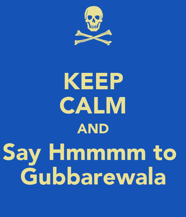 KEEP CALM AND Say Hmmmm to  Gubbarewala
