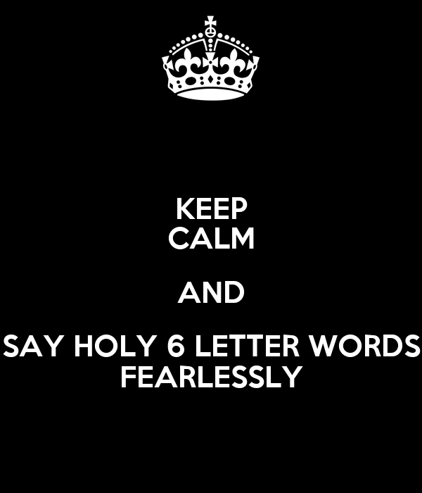 KEEP CALM AND SAY HOLY 6 LETTER WORDS FEARLESSLY