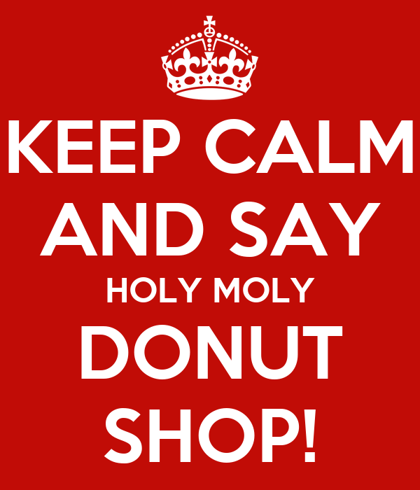 KEEP CALM AND SAY HOLY MOLY DONUT SHOP! Poster | D | Keep Calm-o-Matic