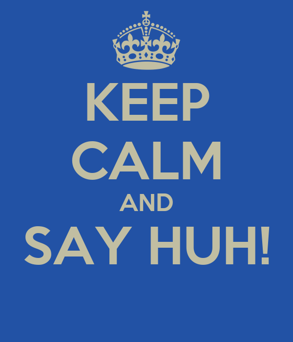 KEEP CALM AND SAY HUH!