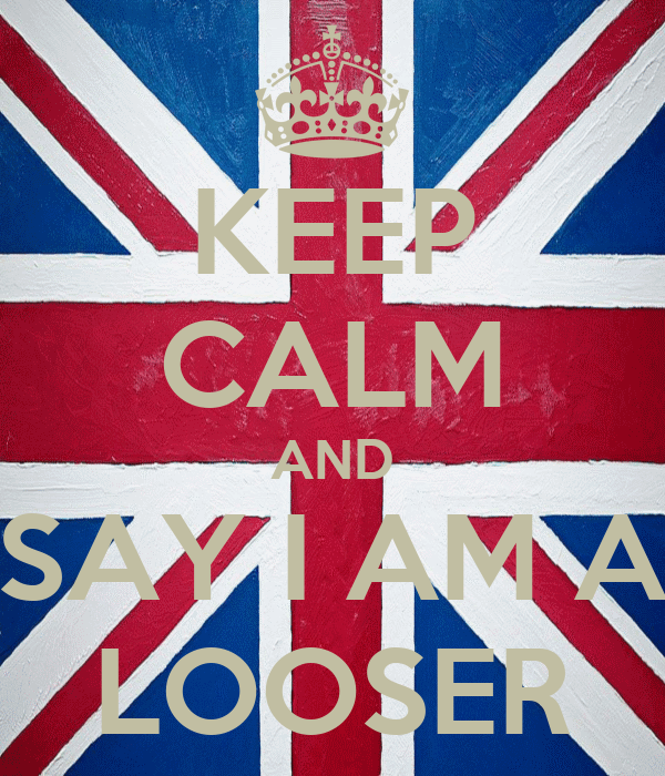 KEEP CALM AND SAY I AM A LOOSER