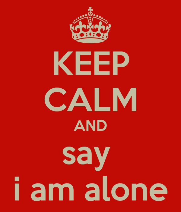 KEEP CALM AND say  i am alone