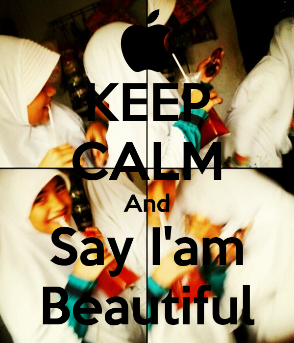 KEEP CALM And Say I'am Beautiful