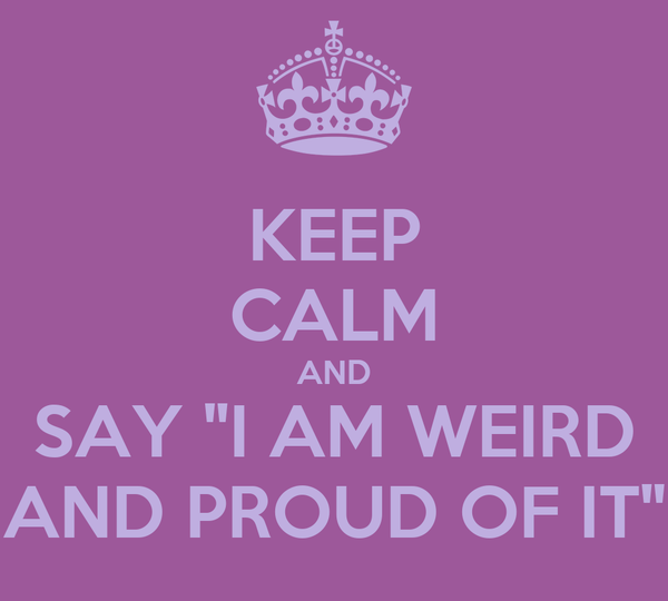"""KEEP CALM AND SAY """"I AM WEIRD AND PROUD OF IT"""""""