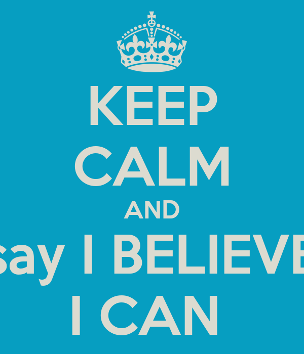 KEEP CALM AND say I BELIEVE I CAN