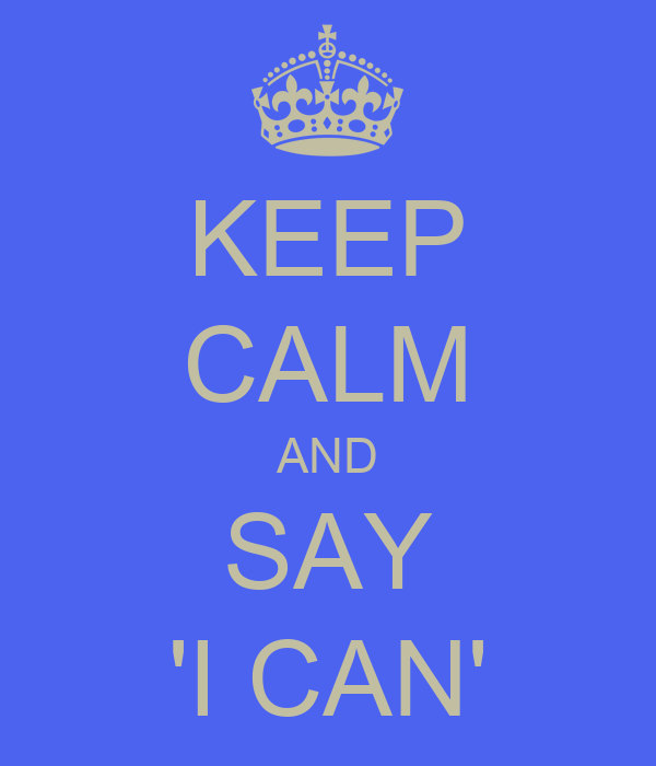 KEEP CALM AND SAY 'I CAN'