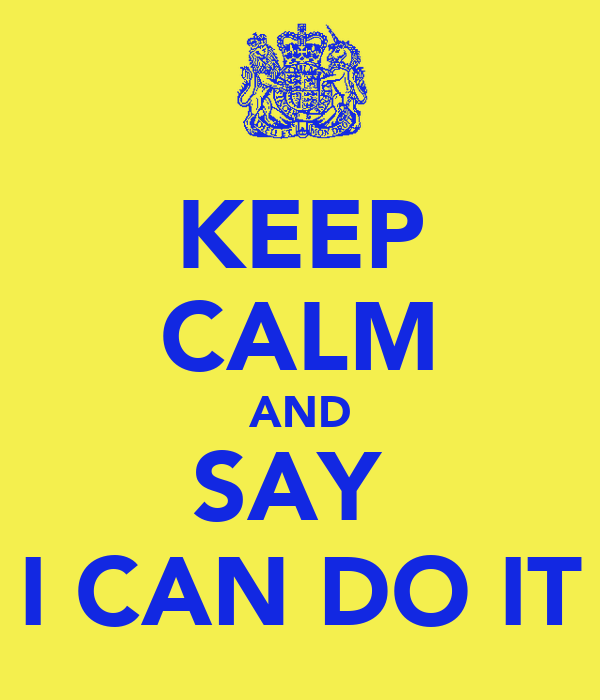 KEEP CALM AND SAY  I CAN DO IT
