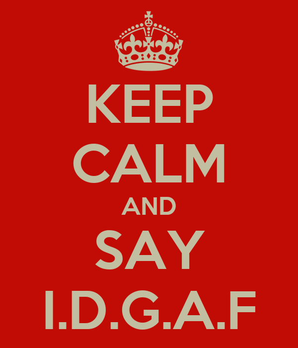 KEEP CALM AND SAY I.D.G.A.F