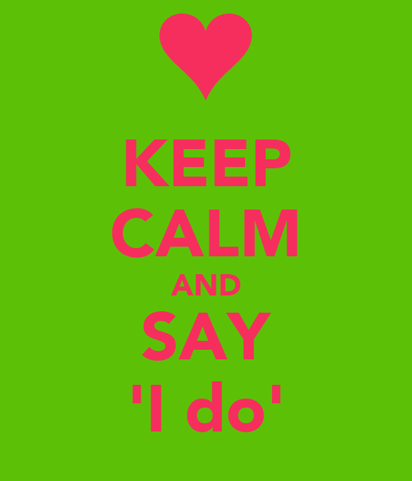 KEEP CALM AND SAY 'I do'