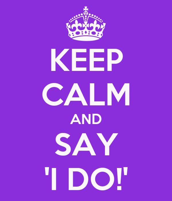 KEEP CALM AND SAY 'I DO!'