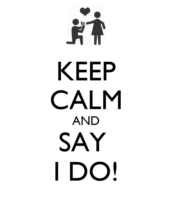 KEEP CALM AND SAY  I DO!