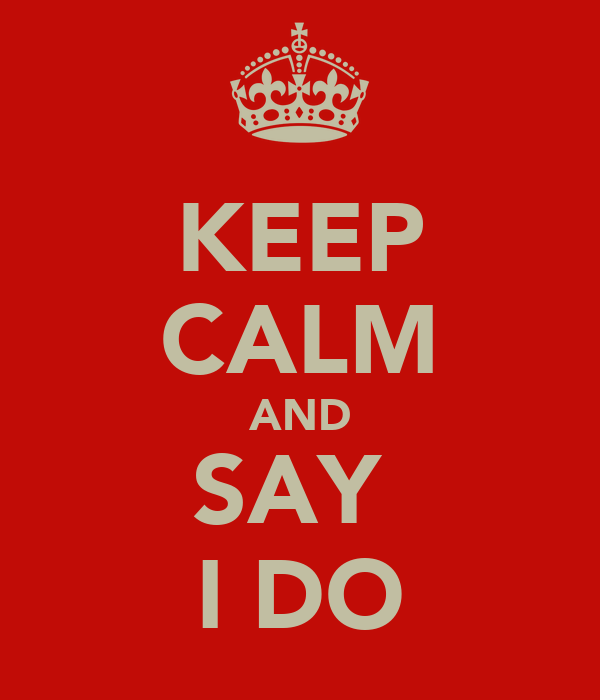 KEEP CALM AND SAY  I DO