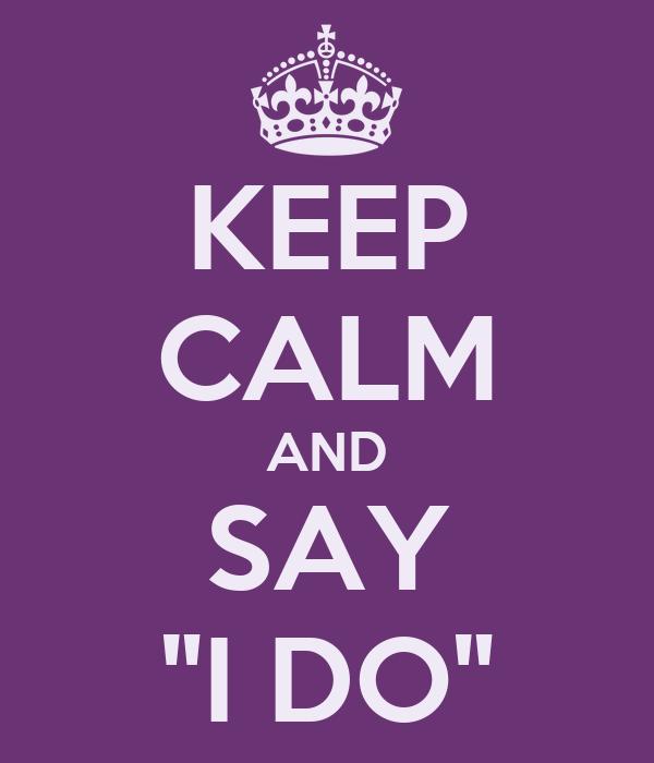 "KEEP CALM AND SAY ""I DO"""