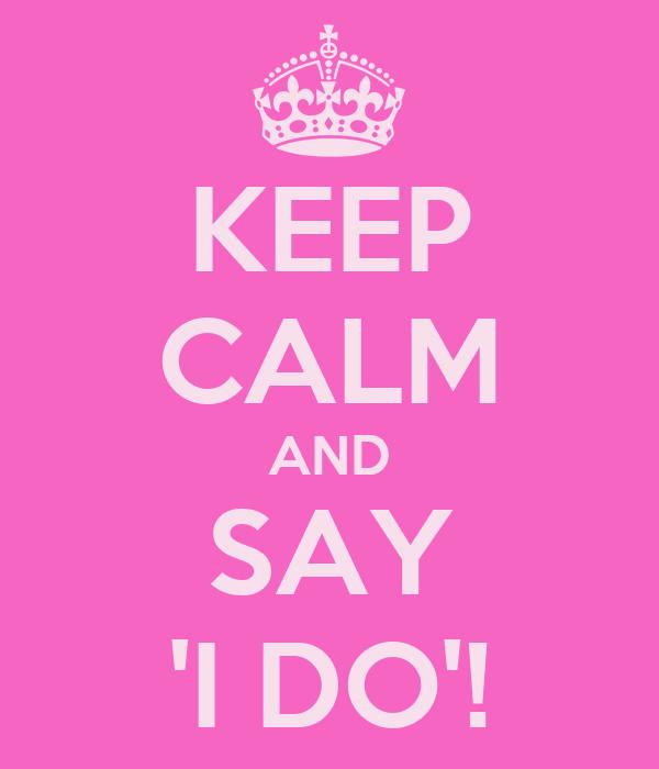 KEEP CALM AND SAY 'I DO'!