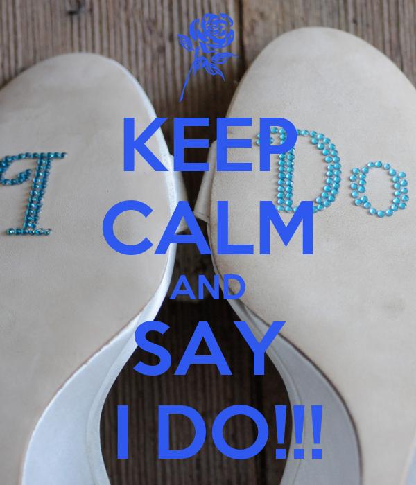 KEEP CALM AND SAY  I DO!!!
