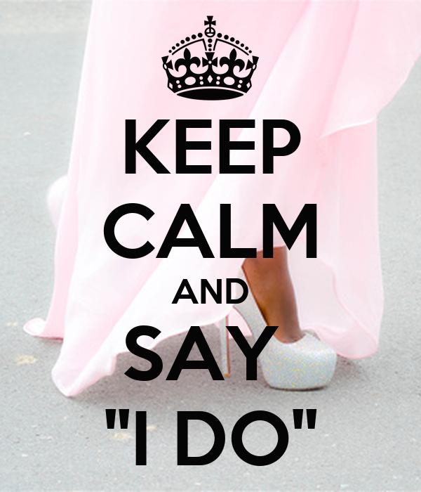 KEEP CALM AND SAY  ''I DO''