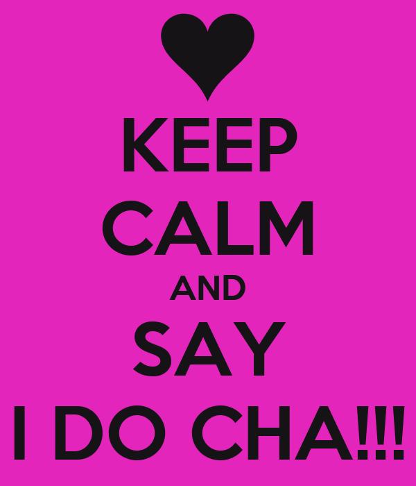 KEEP CALM AND SAY I DO CHA!!!
