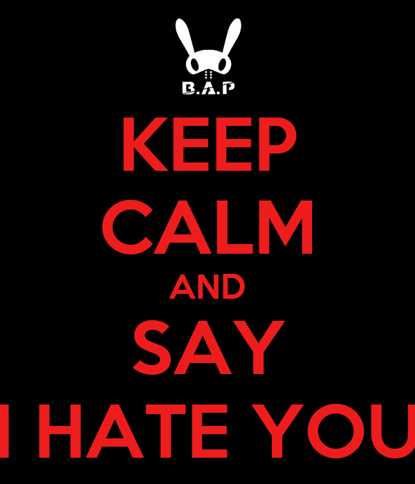 KEEP CALM AND SAY I HATE YOU