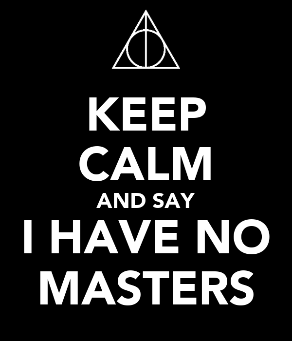 KEEP CALM AND SAY I HAVE NO MASTERS
