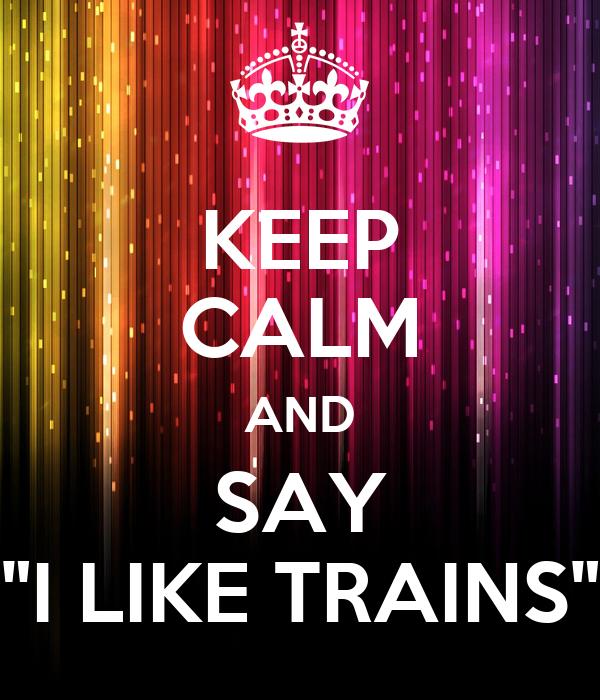 """KEEP CALM AND SAY """"I LIKE TRAINS"""""""