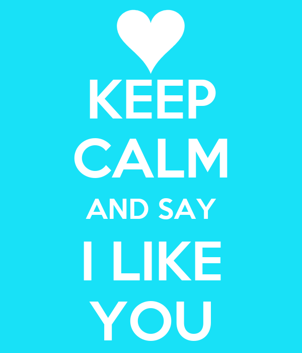 KEEP CALM AND SAY I LIKE YOU