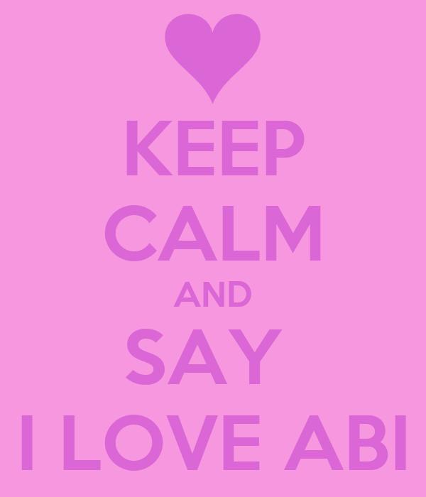 KEEP CALM AND SAY  I LOVE ABI