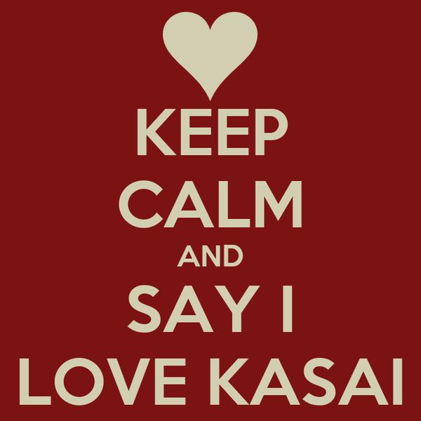 KEEP CALM AND SAY I LOVE KASAI
