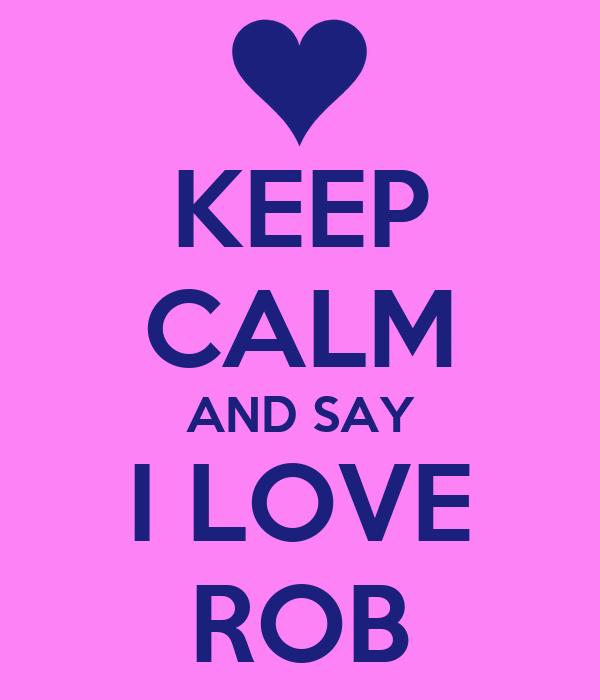 KEEP CALM AND SAY I LOVE ROB