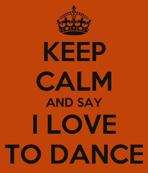 KEEP CALM AND SAY I LOVE TO DANCE