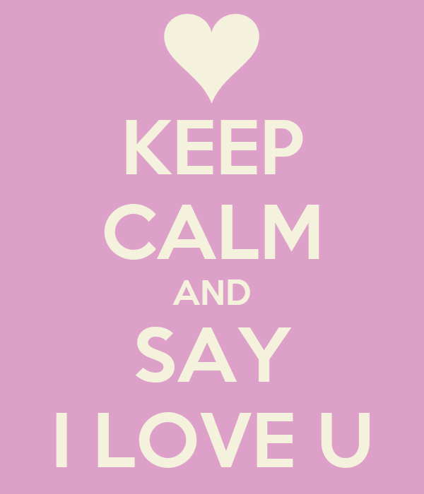 KEEP CALM AND SAY I LOVE U