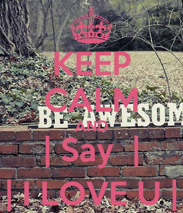 KEEP CALM AND | Say  | | I LOVE U |