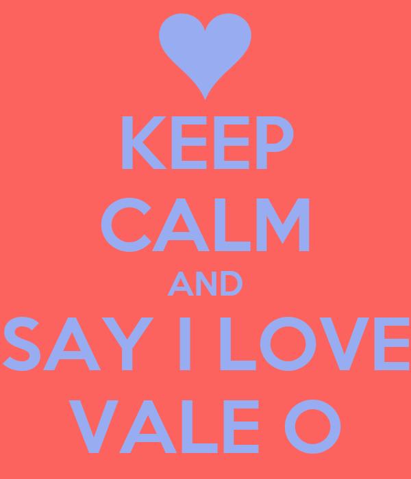 KEEP CALM AND SAY I LOVE VALE O