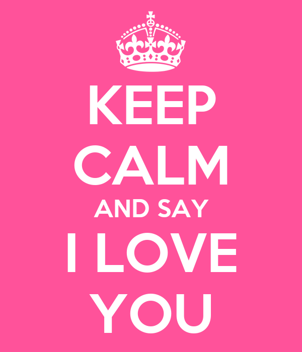 KEEP CALM AND SAY I LOVE YOU