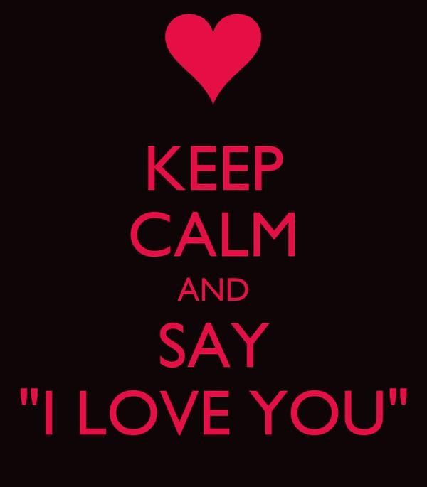 "KEEP CALM AND SAY ""I LOVE YOU"""