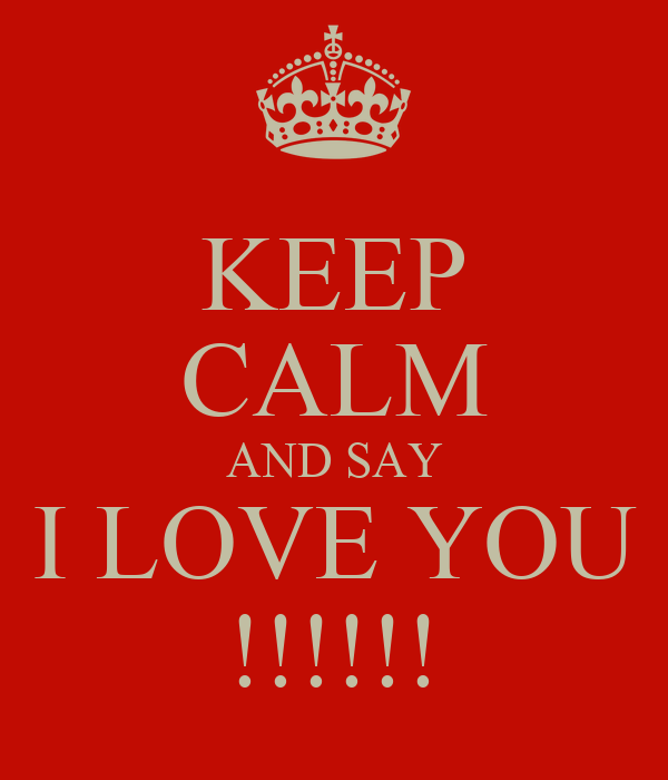 KEEP CALM AND SAY I LOVE YOU !!!!!!